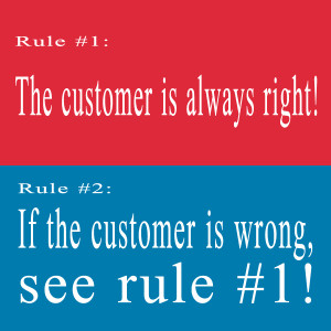 Rule #1: The customer is always right! Rule #2: If the customer is wrong, see rule #1!